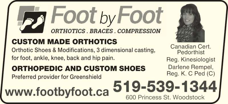 Foot By Foot Inc (519-539-1344) - Display Ad - www.footbyfoot.ca Canadian Cert. Pedorthist Reg. Kinesiologist Darlene Rempel, Reg. K. C Ped (C) CUSTOM MADE ORTHOTICS Orthotic Shoes & Modifications, 3 dimensional casting, for foot, ankle, knee, back and hip pain. ORTHOPEDIC AND CUSTOM SHOES Preferred provider for Greenshield 519-539-1344 600 Princess St. Woodstock