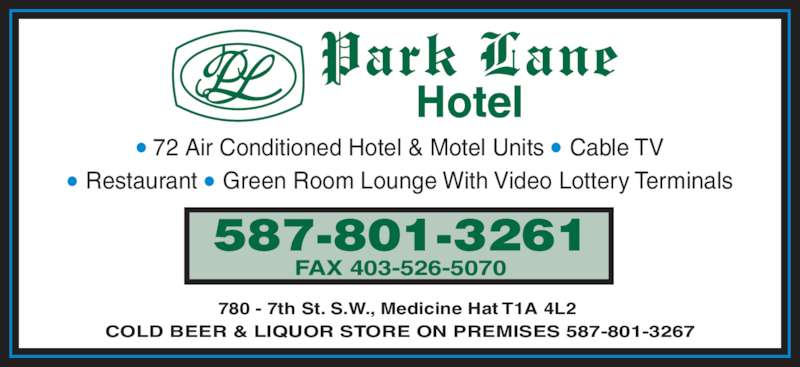Park Lane Motel (403-527-2231) - Display Ad - 780 - 7th St. S.W., Medicine Hat T1A 4L2 ? 72 Air Conditioned Hotel & Motel Units ? Cable TV ? Restaurant ? Green Room Lounge With Video Lottery Terminals 587-801-3261 FAX 403-526-5070 COLD BEER & LIQUOR STORE ON PREMISES 587-801-3267