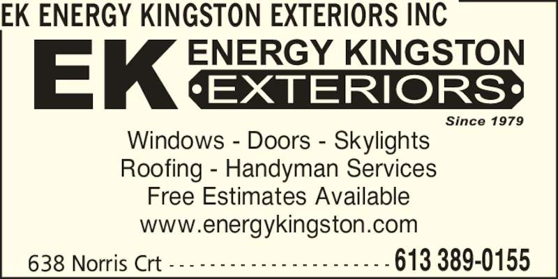 EK Energy Kingston Exteriors (613-389-0155) - Display Ad - Windows - Doors - Skylights Roofing - Handyman Services Free Estimates Available www.energykingston.com EK ENERGY KINGSTON EXTERIORS INC 638 Norris Crt - - - - - - - - - - - - - - - - - - - - - - 613 389-0155
