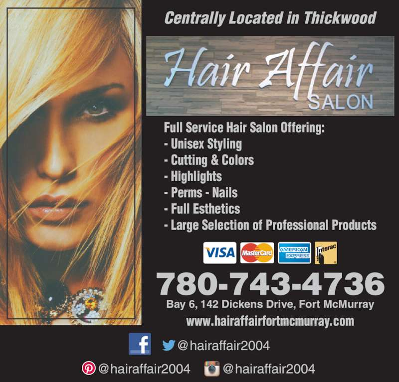 Hair Affair (780-743-4736) - Display Ad - Centrally Located in Thickwood 780-743-4736 Bay 6, 142 Dickens Drive, Fort McMurray Full Service Hair Salon Offering: - Unisex Styling - Cutting & Colors - Highlights - Perms - Nails - Full Esthetics - Large Selection of Professional Products www.hairaffairfortmcmurray.com