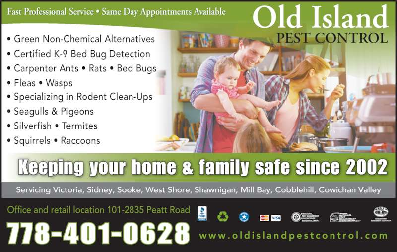 Old Island Pest Control (250-920-6267) - Display Ad - Fast Professional Service ? Same Day Appointments Available Servicing Victoria, Sidney, Sooke, West Shore, Shawnigan, Mill Bay, Cobblehill, Cowichan Valley 778-401-0628 Old Island PEST CONTROL? Green Non-Chemical Alternatives ? Certified K-9 Bed Bug Detection ? Carpenter Ants ? Rats ? Bed Bugs ? Fleas ? Wasps ? Specializing in Rodent Clean-Ups ? Seagulls & Pigeons ? Silverfish ? Termites  ? Squirrels ? Raccoons Keeping your home & family safe since 2002 w w w . o l d i s l a n d p e s t c o n t r o l . c o m Office and retail location 101-2835 Peatt Road Fast Professional Service ? Same Day Appointments Available Servicing Victoria, Sidney, Sooke, West Shore, Shawnigan, Mill Bay, Cobblehill, Cowichan Valley 778-401-0628 Old Island PEST CONTROL? Green Non-Chemical Alternatives ? Certified K-9 Bed Bug Detection ? Carpenter Ants ? Rats ? Bed Bugs ? Fleas ? Wasps ? Specializing in Rodent Clean-Ups ? Seagulls & Pigeons ? Silverfish ? Termites  ? Squirrels ? Raccoons Keeping your home & family safe since 2002 w w w . o l d i s l a n d p e s t c o n t r o l . c o m Office and retail location 101-2835 Peatt Road