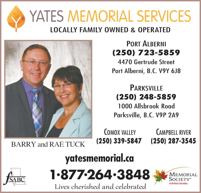 Yates Memorial Services (250-723-5859) - Display Ad - BARRY and RAE TUCK 1?877?264?3848  PARKSVILLE (250) 248-5859 1000 Allsbrook Road Parksville, B.C. V9P 2A9 COMOX VALLEY (250) 339-5847  CAMPBELL RIVER (250) 287-3545 PORT ALBERNI (250) 723-5859 4470 Gertrude Street Port Alberni, B.C. V9Y 6J8 yatesmemorial.ca  LOCALLY FAMILY OWNED & OPERATED YATES MEMORIAL SERVICES