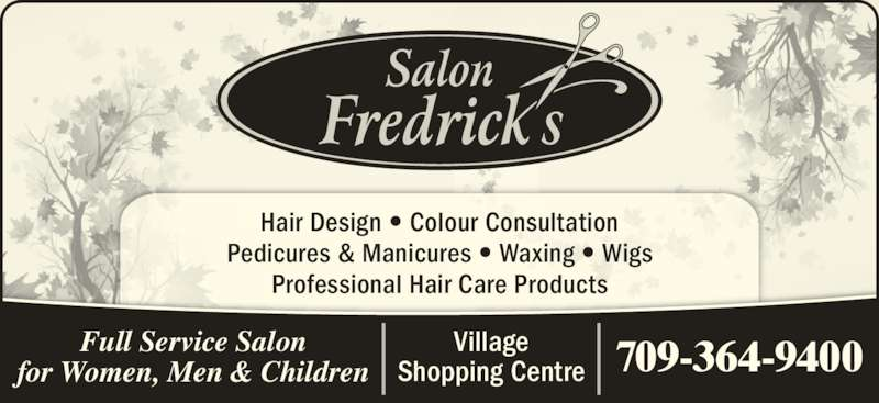 Salon Fredrick's (709-364-9400) - Display Ad - Village Shopping Centre 709-364-9400 Hair Design ? Colour Consultation Pedicures & Manicures ? Waxing ? Wigs Professional Hair Care Products Full Service Salon for Women, Men & Children