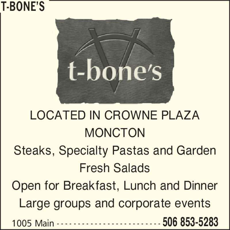 T-Bone's (506-853-5283) - Annonce illustrée======= - T-BONE?S LOCATED IN CROWNE PLAZA MONCTON Steaks, Specialty Pastas and Garden Fresh Salads Open for Breakfast, Lunch and Dinner Large groups and corporate events 1005 Main - - - - - - - - - - - - - - - - - - - - - - - - - 506 853-5283