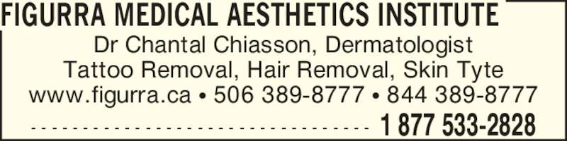 Figurra Medical Aesthetics Institute (506-533-2828) - Display Ad - Dr Chantal Chiasson, Dermatologist Tattoo Removal, Hair Removal, Skin Tyte www.figurra.ca ? 506 389-8777 ? 844 389-8777 FIGURRA MEDICAL AESTHETICS INSTITUTE - - - - - - - - - - - - - - - - - - - - - - - - - - - - - - - - - 1 877 533-2828