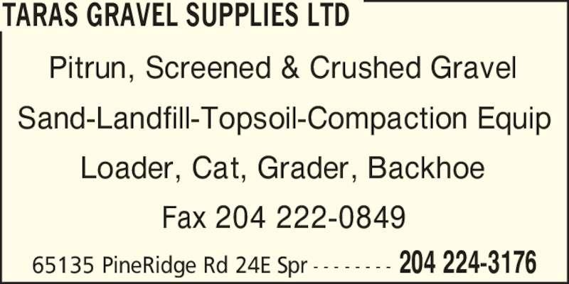 Taras Gravel Supplies Ltd (204-224-3176) - Display Ad - TARAS GRAVEL SUPPLIES LTD 204 224-317665135 PineRidge Rd 24E Spr - - - - - - - - Pitrun, Screened & Crushed Gravel Sand-Landfill-Topsoil-Compaction Equip Loader, Cat, Grader, Backhoe Fax 204 222-0849