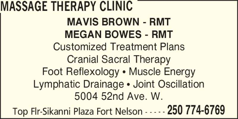 Massage Therapy Clinic (250-774-6769) - Display Ad - 5004 52nd Ave. W. Top Flr-Sikanni Plaza Fort Nelson - - - - - 250 774-6769 MASSAGE THERAPY CLINIC MAVIS BROWN - RMT MEGAN BOWES - RMT Customized Treatment Plans Cranial Sacral Therapy Foot Reflexology ? Muscle Energy Lymphatic Drainage ? Joint Oscillation