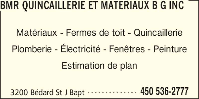 BMR (4505362777) - Annonce illustrée======= - 3200 B?dard St J Bapt 450 536-2777- - - - - - - - - - - - - - Mat?riaux - Fermes de toit - Quincaillerie Plomberie - ?lectricit? - Fen?tres - Peinture Estimation de plan BMR QUINCAILLERIE ET MATERIAUX B G INC