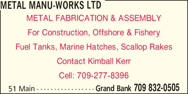 Metal Manu-Works Ltd (709-832-0505) - Display Ad - METAL FABRICATION & ASSEMBLY For Construction, Offshore & Fishery Fuel Tanks, Marine Hatches, Scallop Rakes Contact Kimball Kerr Cell: 709-277-8396 METAL MANU-WORKS LTD 51 Main - - - - - - - - - - - - - - - - - Grand Bank 709 832-0505