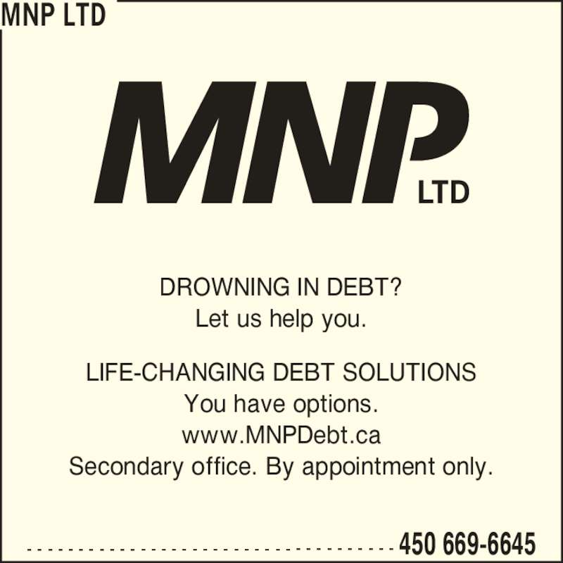 MNP Ltd (4506696645) - Display Ad - LIFE-CHANGING DEBT SOLUTIONS You have options. www.MNPDebt.ca Secondary office. By appointment only. DROWNING IN DEBT? Let us help you. - - - - - - - - - - - - - - - - - - - - - - - - - - - - - - - - - - - - 450 669-6645 MNP LTD
