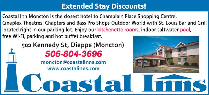 Coastal Inn Champlain (506-857-9686) - Annonce illustrée======= - 506-804-3696 Coastal Inn Moncton is the closest hotel to Champlain Place Shopping Centre, Cineplex Theatres, Chapters and Bass Pro Shops Outdoor World with St. Louis Bar and Grill located right in our parking lot. Enjoy our kitchenette rooms, indoor saltwater pool, free Wi-Fi, parking and hot buffet breakfast. www.coastalinns.com