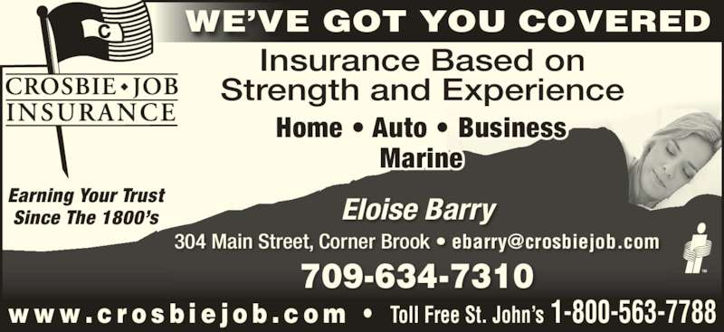 Crosbie Job Insurance Limited (709-634-7310) - Display Ad - Eloise Barry 709-634-7310 WE?VE GOT YOU COVERED Earning Your Trust Since The 1800?s Insurance Based on w w w . c r o s b i e j o b . c o m  ?  Toll Free St. John?s 1-800-563-7788 Strength and Experience Home ? Auto ? Business Marine