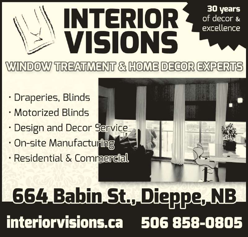 Interior Visions (506-858-0805) - Display Ad - 506 858-0805 www.interiorvisions.ca Serving greater Moncton for over 30 years Window Treatment & Home Decor Experts BLINDS ? DRAPERY DESIGN/DECOR SERVICE LOCAL MANUFACTURING RESIDENTIAL & COMMERCIAL MOTORIZATION 664 BABIN ST, DIEPPE 506 858-0805 www.interiorvisions.ca Serving greater Moncton for over 30 years Window Treatment & Home Decor Experts BLINDS ? DRAPERY DESIGN/DECOR SERVICE LOCAL MANUFACTURING RESIDENTIAL & COMMERCIAL MOTORIZATION 664 BABIN ST, DIEPPE