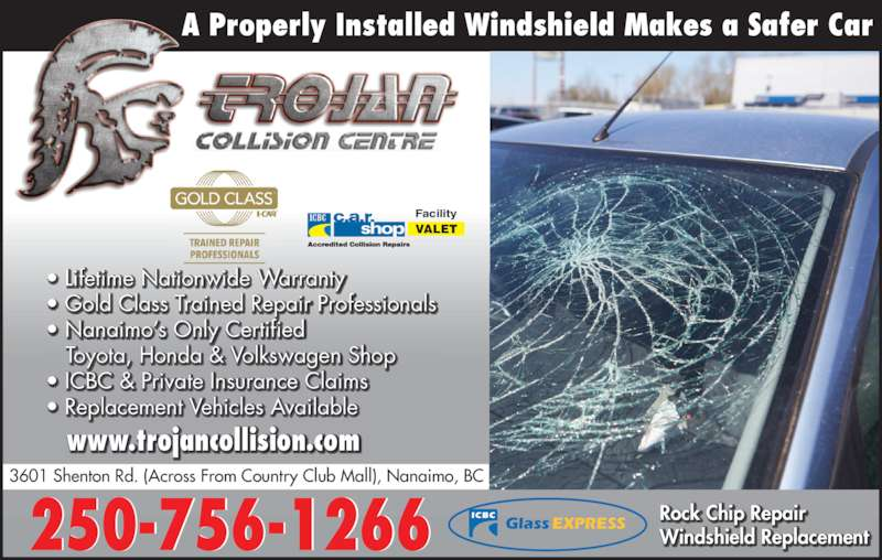 Trojan Collision Centre (250-756-1266) - Display Ad - ? Lifetime Nationwide Warranty ? Gold Class Trained Repair Professionals   ? Nanaimo?s Only C ertified   Toyota, Honda & Volkswagen Shop ? ICBC & Private Insurance Claims ? Replacement Vehicles Available  Rock Chip Repair Windshield Replacement  A Properly Installed Windshield Makes a Safer Car VALET Facility 250-756-1266 3601 Shenton Rd. (Across From Country Club Mall), Nanaimo, BC www.trojancollision.com ICBC GlassEXPRESS