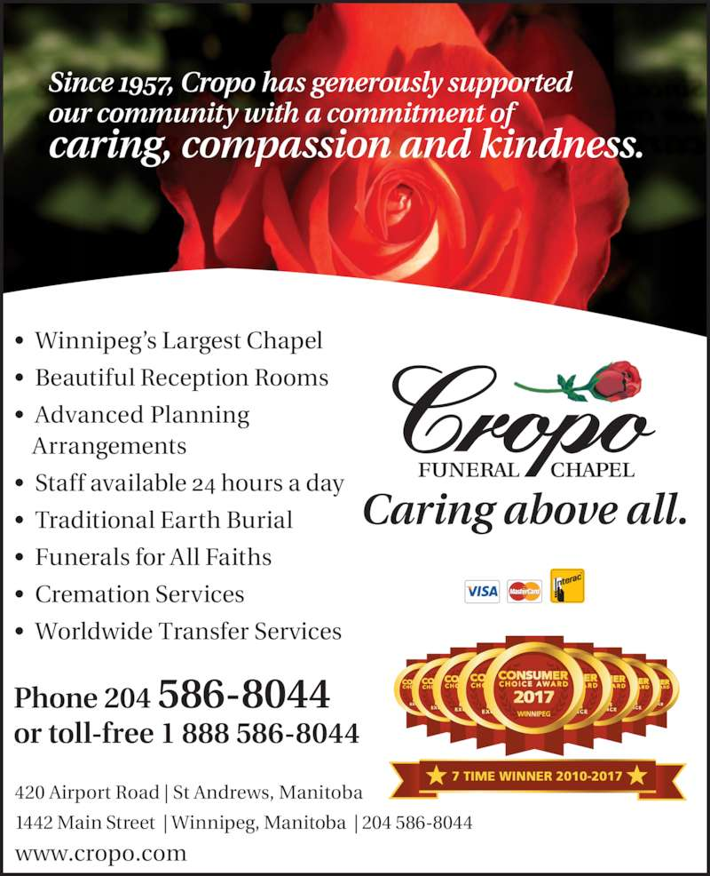Cropo Funeral Chapel (204-586-8044) - Display Ad - Since 1957, Cropo has generously supported  our community with a commitment of  caring, compassion and kindness.  Phone 204 586-8044 or toll-free 1 888 586-8044 www.cropo.com   Caring above all. 420 Airport Road | St Andrews, Manitoba 1442 Main Street  | Winnipeg, Manitoba  | 204 586-8044 ?  Winnipeg?s Largest Chapel ?  Beautiful Reception Rooms ?  Advanced Planning Arrangements ?  Staff available 24 hours a day ?  Traditional Earth Burial ?  Funerals for All Faiths ?  Cremation Services ?  Worldwide Transfer Services 7 TIME WINNER 2010-2017