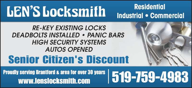 Len's Locksmith (519-759-4983) - Display Ad - Proudly serving Brantford & area for over 30 years www.lenslocksmith.com 519-759-4983 Residential  Industrial ? Commercial Senior Citizen's Discount RE-KEY EXISTING LOCKS DEADBOLTS INSTALLED ? PANIC BARS  HIGH SECURITY SYSTEMS AUTOS OPENED