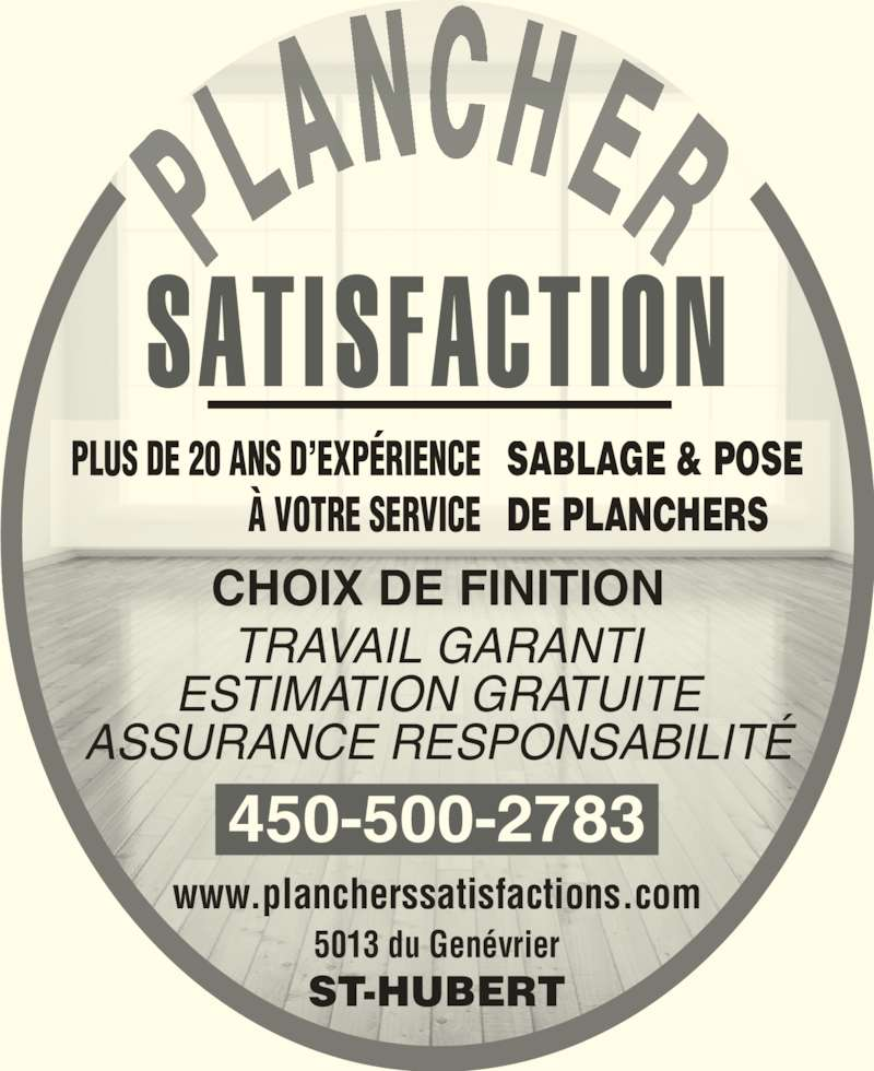 Les Planchers Satisfaction (450-462-9720) - Annonce illustrée======= - PLUS DE 20 ANS D?EXP?RIENCE ? VOTRE SERVICE SABLAGE & POSE DE PLANCHERS CHOIX DE FINITION TRAVAIL GARANTI ESTIMATION GRATUITE ASSURANCE RESPONSABILIT? ST-HUBERT 450-500-2783 5013 du Gen?vrier www.plancherssatisfactions.com