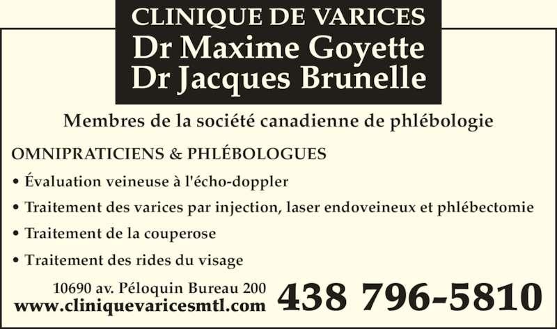 Clinique De Varices Dr Maxime Goyette et Dr Jacques Brunelle (514-384-0861) - Annonce illustrée======= - Dr Jacques Brunelle OMNIPRATICIENS & PHL?BOLOGUES ? ?valuation veineuse ? l'?cho-doppler ? Traitement des rides du visage  ? Traitement des varices par injection, laser endoveineux et phl?bectomie ? Traitement de la couperose 438 796-581010690 av. P?loquin Bureau 200www.cliniquevaricesmtl.com Membres de la soci?t? canadienne de phl?bologie CLINIQUE DE VARICES Dr Maxime Goyette