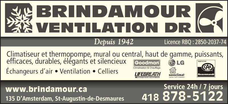 Brindamour Ventilation DR (418-878-5122) - Annonce illustrée======= - Depuis 1942 www.brindamour.ca ?changeurs d?air ? Ventilation ? Celliers Climatiseur et thermopompe, mural ou central, haut de gamme, puissants, efficaces, durables, ?l?gants et silencieux 135 D?Amsterdam, St-Augustin-de-Desmaures 418 878-5122 Service 24h / 7 jours Licence RBQ : 2850-2037-74 BRINDAMOUR VENTILATION DR SYST?ME POUR L?AIR EXT?RIEUR CONFORT. SANT?. ?CONOMIES ! Recommand?