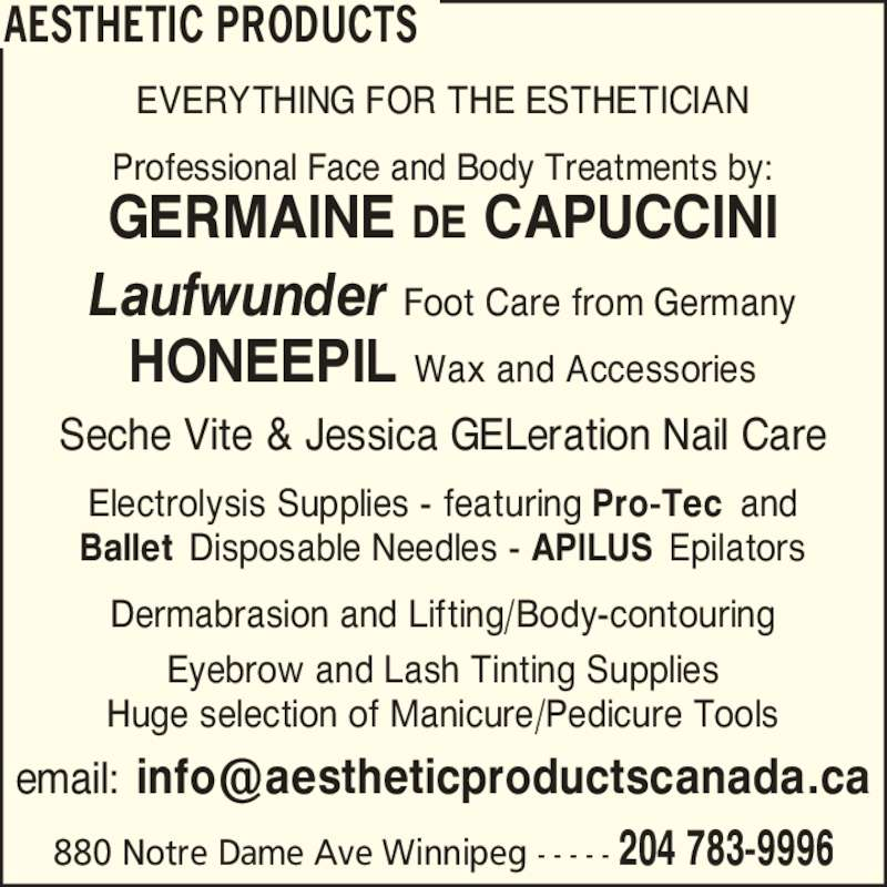 Aesthetic Products (204-783-9996) - Display Ad - AESTHETIC PRODUCTS 880 Notre Dame Ave Winnipeg - - - - - 204 783-9996 EVERYTHING FOR THE ESTHETICIAN Professional Face and Body Treatments by: GERMAINE DE CAPUCCINI Laufwunder Foot Care from Germany HONEEPIL Wax and Accessories Seche Vite & Jessica GELeration Nail Care Electrolysis Supplies - featuring Pro-Tec and Ballet Disposable Needles - APILUS Epilators Dermabrasion and Lifting/Body-contouring Eyebrow and Lash Tinting Supplies Huge selection of Manicure/Pedicure Tools