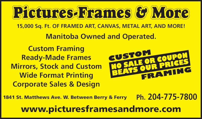 Pictures Frames & More (204-775-7800) - Display Ad - Manitoba Owned and Operated. Pictures-Frames & More 1841 St. Matthews Ave. W. Between Berry & Ferry Custom Framing Ready-Made Frames Mirrors, Stock and Custom Wide Format Printing Corporate Sales & Design 15,000 Sq. Ft. OF FRAMED ART, CANVAS, METAL ART, AND MORE! Ph. 204-775-7800 www.picturesframesandmore.com