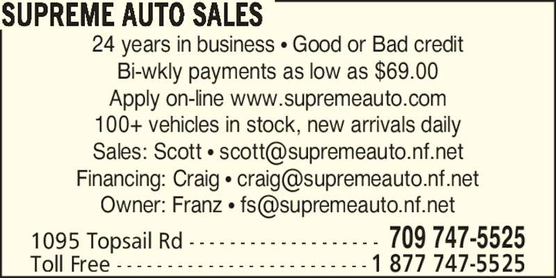 Supreme Auto Sales (709-747-5525) - Display Ad - 24 years in business ? Good or Bad credit Bi-wkly payments as low as $69.00 Apply on-line www.supremeauto.com 100+ vehicles in stock, new arrivals daily 1095 Topsail Rd - - - - - - - - - - - - - - - - - - - 709 747-5525 Toll Free - - - - - - - - - - - - - - - - - - - - - - - - - 1 877 747-5525 SUPREME AUTO SALES