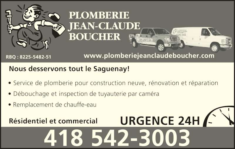 Plomberie Jean-Claude Boucher (418-542-3003) - Annonce illustrée======= - R?sidentiel et commercial Nous desservons tout le Saguenay! ? Service de plomberie pour construction neuve, r?novation et r?paration ? D?bouchage et inspection de tuyauterie par cam?ra ? Remplacement de chauffe-eau PLOMBERIE JEAN-CLAUDE BOUCHER URGENCE 24H 418 542-3003 RBQ : 8225-5482-51 www.plomberiejeanclaudeboucher.com 418 542-3003 418 542-3003