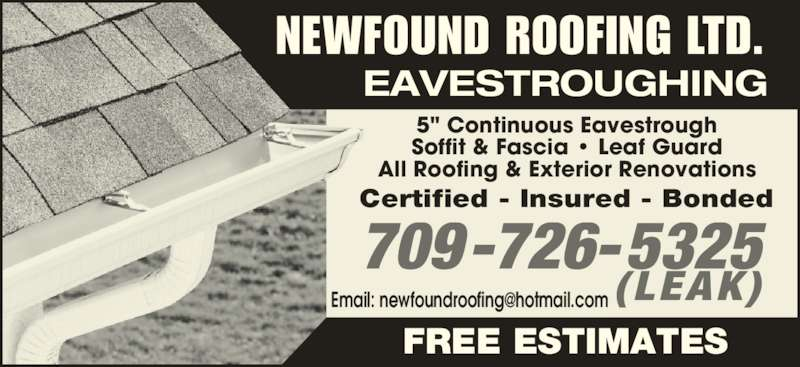 """Newfound Roofing Ltd (709-726-5325) - Display Ad - 5"""" Continuous Eavestrough Soffit & Fascia ? Leaf Guard All Roofing & Exterior Renovations Certified - Insured - Bonded 709-726-5325 EAVESTROUGHING NEWFOUND ROOFING LTD. FREE ESTIMATES (LEAK)"""