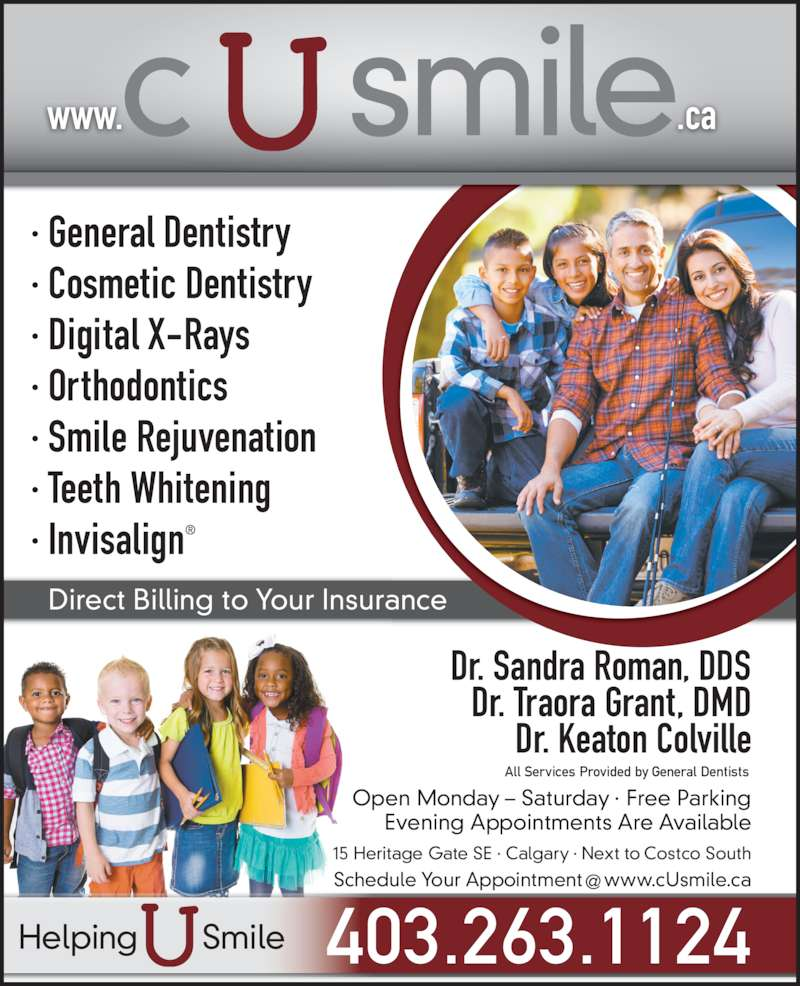 C U Smile Dental Care (4032631124) - Display Ad - ? Cosmetic Dentistry ? Digital X-Rays ? Orthodontics ? General Dentistry ? Smile Rejuvenation ? Teeth Whitening  ? Invisalign? www.                .ca Direct Billing to Your Insurance Dr. Sandra Roman, DDS Dr. Traora Grant, DMD Dr. Keaton Colville Open Monday ? Saturday ? Free Parking Evening Appointments Are Available 15 Heritage Gate SE ? Calgary ? Next to Costco South All Services Provided by General Dentists 403.263.1124Helping       Smile