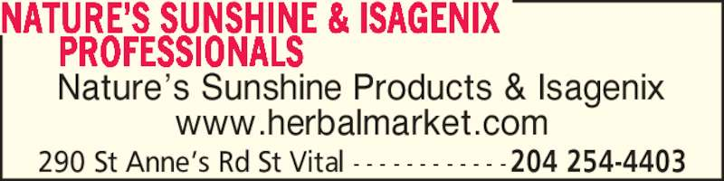 The Herbal Market (204-254-4403) - Display Ad - PROFESSIONALS NATURE?S SUNSHINE & ISAGENIX 290 St Anne?s Rd St Vital - - - - - - - - - - - -204 254-4403 Nature?s Sunshine Products & Isagenix www.herbalmarket.com       PROFESSIONALS NATURE?S SUNSHINE & ISAGENIX 290 St Anne?s Rd St Vital - - - - - - - - - - - -204 254-4403 Nature?s Sunshine Products & Isagenix www.herbalmarket.com