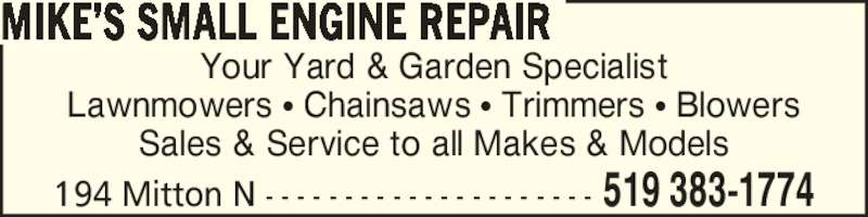 Mike's Small Engine Repair (519-383-1774) - Display Ad - Your Yard & Garden Specialist Lawnmowers ? Chainsaws ? Trimmers ? Blowers Sales & Service to all Makes & Models MIKE?S SMALL ENGINE REPAIR 194 Mitton N - - - - - - - - - - - - - - - - - - - - - 519 383-1774