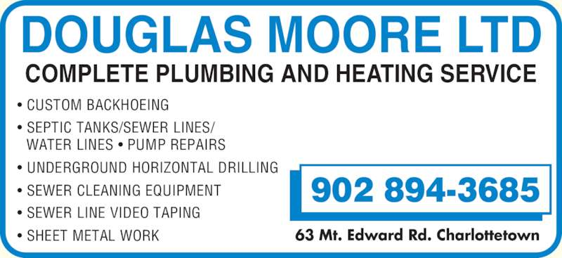 Moore Douglas Ltd (902-894-3685) - Display Ad - ? SHEET METAL WORK DOUGLAS MOORE LTD 902 894-3685 63 Mt. Edward Rd. Charlottetown COMPLETE PLUMBING AND HEATING SERVICE ? CUSTOM BACKHOEING ? SEPTIC TANKS/SEWER LINES/   WATER LINES ? PUMP REPAIRS ? UNDERGROUND HORIZONTAL DRILLING ? SEWER CLEANING EQUIPMENT ? SEWER LINE VIDEO TAPING