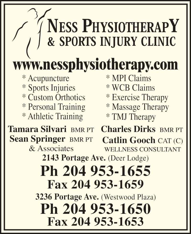 Ness Physiotherapy & Sports Injury Clinic (2049531655) - Display Ad - 2143 Portage Ave. (Deer Lodge) Ph 204 953-1655 Fax 204 953-1659 3236 Portage Ave. (Westwood Plaza) Ph 204 953-1650 Fax 204 953-1653 www.nessphysiotherapy.com & Associates Catlin Gooch CAT (C) * Acupuncture * Sports Injuries * Custom Orthotics * Personal Training * Athletic Training * MPI Claims * WCB Claims * Exercise Therapy * Massage Therapy * TMJ Therapy