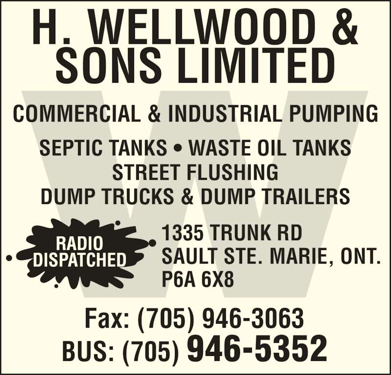 Wellwood H & Sons Ltd (705-946-5352) - Display Ad - COMMERCIAL & INDUSTRIAL PUMPING H. WELLWOOD & SONS LIMITED SEPTIC TANKS ? WASTE OIL TANKS STREET FLUSHING DUMP TRUCKS & DUMP TRAILERS 1335 TRUNK RD SAULT STE. MARIE, ONT. P6A 6X8 Fax: (705) 946-3063 BUS: (705) 946-5352 RADIO DISPATCHED