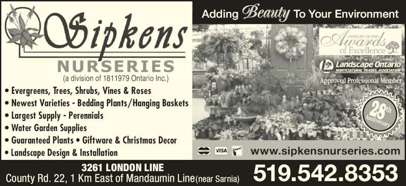 Sipkens Nurseries (519-542-8353) - Display Ad - ? Landscape Design & Installation (a division of 1811979 Ontario Inc.) 519.542.8353 www.sipkensnurseries.com Adding                  To Your Environment 3261 LONDON LINE County Rd. 22, 1 Km East of Mandaumin Line(near Sarnia) 28Anniversary th ? Evergreens, Trees, Shrubs, Vines & Roses ? Newest Varieties - Bedding Plants/Hanging Baskets ? Largest Supply - Perennials ? Water Garden Supplies ? Guaranteed Plants ? Giftware & Christmas Decor