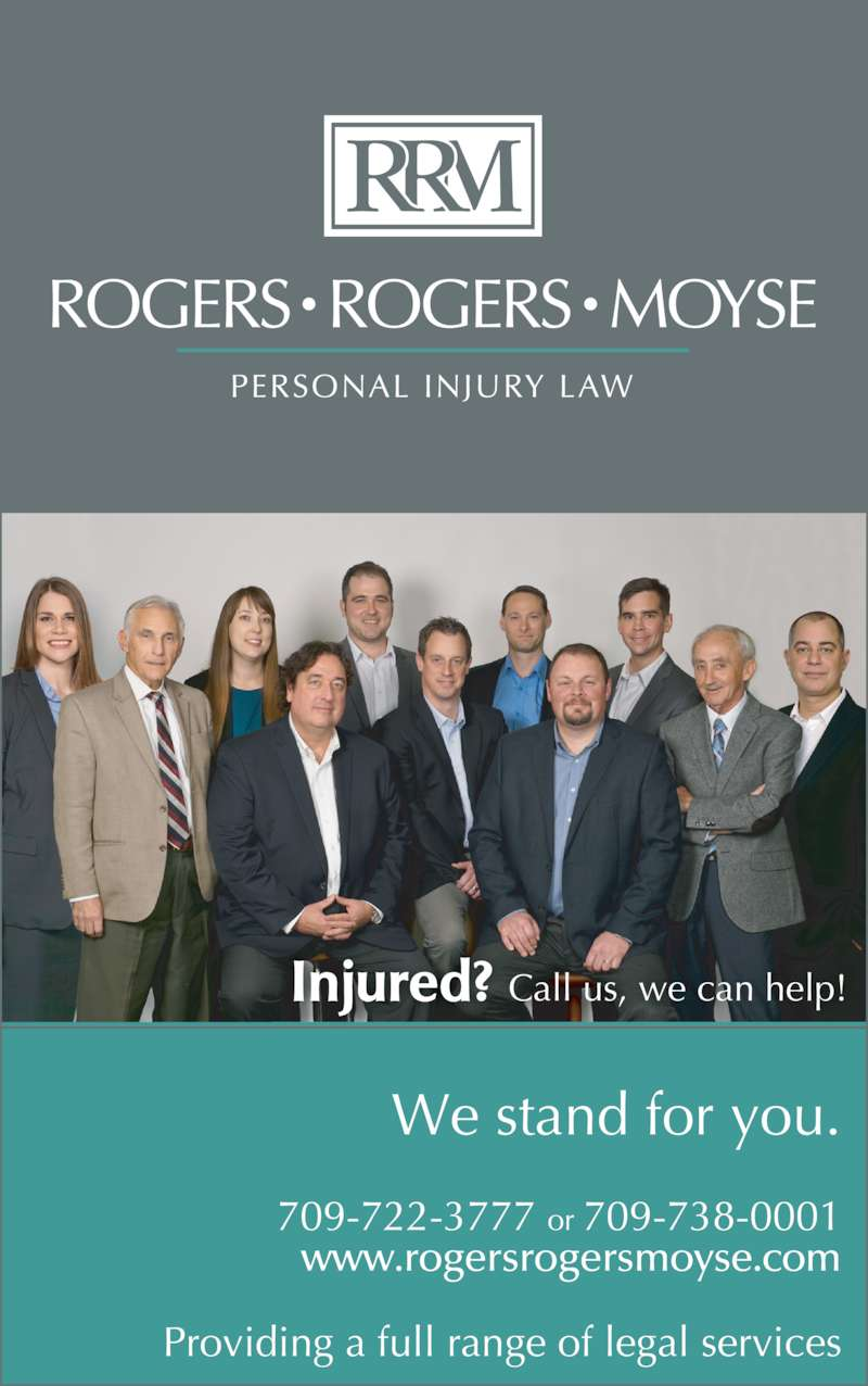 Toby Bristow Lawyer (7097223777) - Display Ad - We stand for you. 709-722-3777 or 709-738-0001 www.rogersrogersmoyse.com Injured? Call us, we can help! Providing a full range of legal services