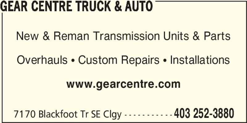 The Gear Centre (403-252-3880) - Display Ad - GEAR CENTRE TRUCK & AUTO New & Reman Transmission Units & Parts Overhauls π Custom Repairs π Installations www.gearcentre.com 7170 Blackfoot Tr SE Clgy - - - - - - - - - - - 403 252-3880