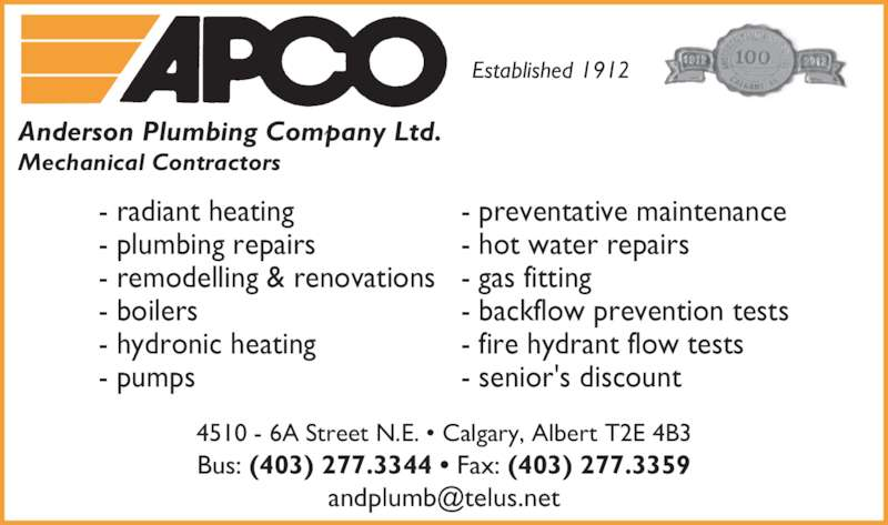 Anderson Plumbing Company Ltd (403-277-3344) - Display Ad - 4510 - 6A Street N.E. • Calgary, Albert T2E 4B3 Bus: (403) 277.3344 • Fax: (403) 277.3359 Established 1912 - radiant heating - plumbing repairs - remodelling & renovations - boilers - hydronic heating - pumps - preventative maintenance - hot water repairs - gas fitting - backflow prevention tests - fire hydrant flow tests - senior's discount Anderson Plumbing Company Ltd. Mechanical Contractors