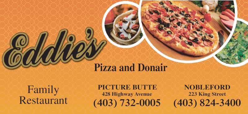Eddie's Cuisine and Pizza (4037320005) - Display Ad - Pizza and Donair Family Restaurant PICTURE BUTTE (403) 732-0005 428 Highway Avenue NOBLEFORD (403) 824-3400 223 King Street
