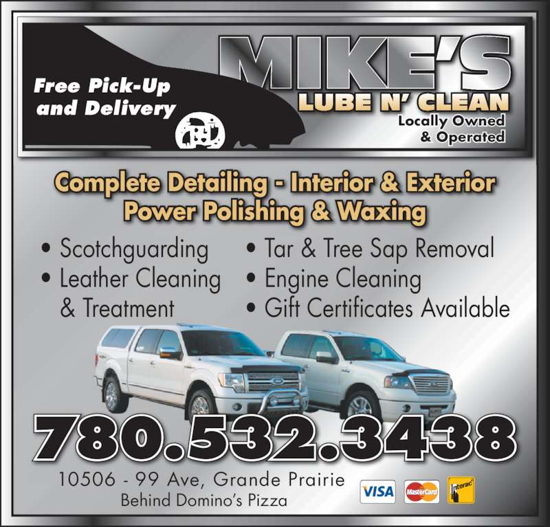 Mike's Lube 'n Clean (780-532-3438) - Display Ad - Power Polishing & Waxing Complete Detailing - Interior & Exterior • Scotchguarding • Leather Cleaning & Treatment • Tar & Tree Sap Removal • Engine Cleaning • Gift Certificates Available 10506 - 99 Ave, Grande Prairie  Behind Domino's Pizza 780.532.3438 Locally Owned & Operated Free Pick-Up  and Delivery