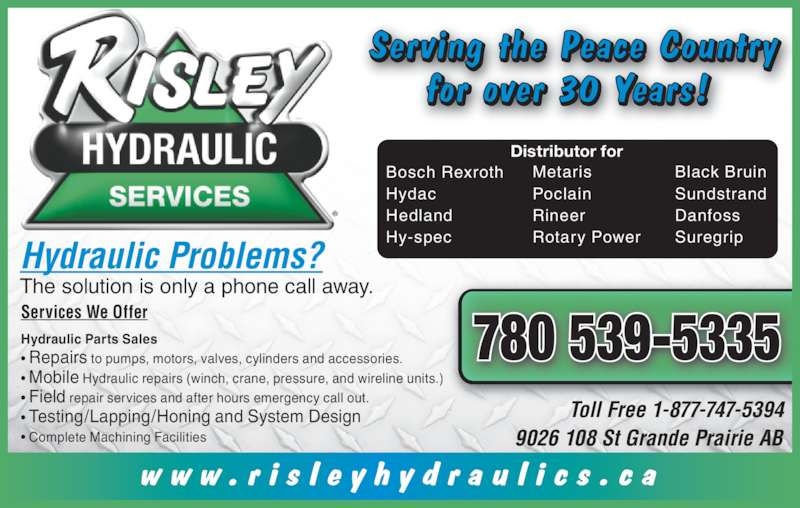Risley Hydraulics Services Ltd (780-539-5335) - Display Ad - Hy-spec Metaris Poclain Rineer Rotary Power Black Bruin Sundstrand Danfoss Suregrip Distributor for 780 539-5335 The solution is only a phone call away. Services We Offer Hydraulic Parts Sales • Repairs to pumps, motors, valves, cylinders and accessories. • Mobile Hydraulic repairs (winch, crane, pressure, and wireline units.) • Field repair services and after hours emergency call out. • Testing/Lapping/Honing and System Design • Complete Machining Facilities    Toll Free 1-877-747-5394 9026 108 St Grande Prairie AB w w w . r i s l e y h y d r a u l i c s . c a Serving the Peace Country for over 30 Years! Bosch Rexroth Hydac Hedland Hydraulic Problems?