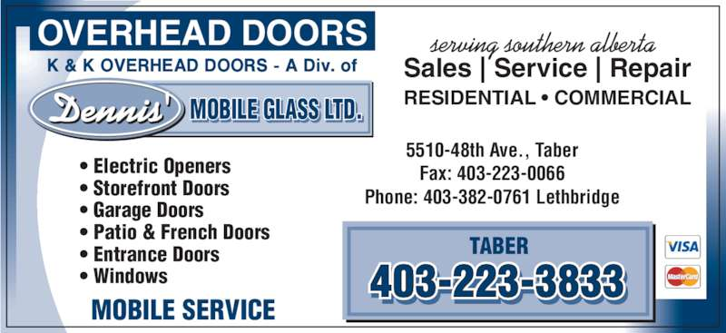 Dennis' Mobile Glass Ltd (403-223-3833) - Display Ad - Dennis' MOBILE GLASS LTD.I   . • Electric Openers • Storefront Doors • Garage Doors • Patio & French Doors • Entrance Doors • Windows 5510-48th Ave., Taber Fax: 403-223-0066 Phone: 403-382-0761 Lethbridge TABER 403-223-3833- - MOBILE SERVICE OVERHEAD DOORS Sales   Service   Repair RESIDENTIAL • COMMERCIAL serving southern alberta