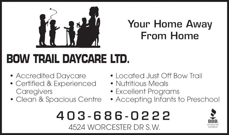Bowtrail Daycare Ltd (403-686-0222) - Display Ad - Your Home Away From Home 4 0 3 - 6 8 6 - 0 2 2 2 4524 WORCESTER DR S.W. • Accredited Daycare • Certified & Experienced  Caregivers • Clean & Spacious Centre • Located Just Off Bow Trail • Nutritious Meals • Excellent Programs • Accepting Infants to Preschool