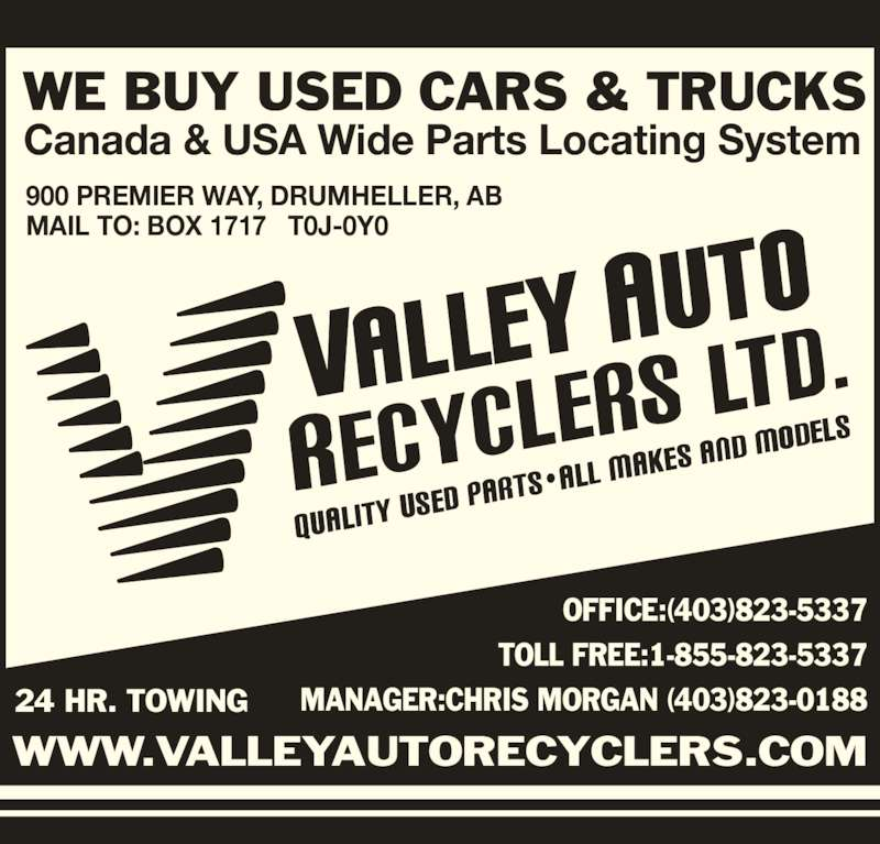 Valley Auto Recyclers Ltd (403-823-5337) - Display Ad - Canada & USA Wide Parts Locating System WE BUY USED CARS & TRUCKS OFFICE:(403)823-5337 TOLL FREE:1-855-823-5337 MANAGER:CHRIS MORGAN (403)823-018824 HR. TOWING WWW.VALLEYAUTORECYCLERS.COM 900 PREMIER WAY, DRUMHELLER, AB MAIL TO: BOX 1717   T0J-0Y0