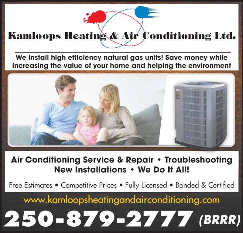 Kamloops Heating & Air Conditioning (250-879-2777) - Display Ad - 250-879-2777 (BRRR) We install high efficiency natural gas units! Save money while increasing the value of your home and helping the environment Air Conditioning Service & Repair • Troubleshooting New Installations • We Do It All! Free Estimates • Competitive Prices • Fully Licensed • Bonded & Certified www.kamloopsheatingandairconditioning.com