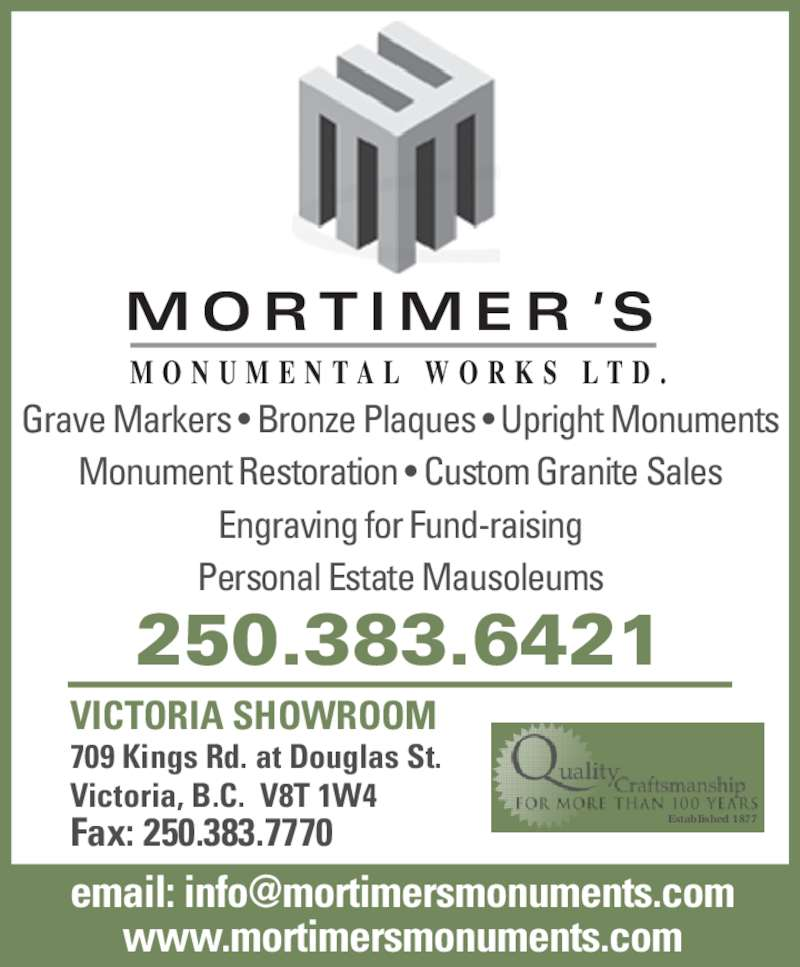 Mortimer's Monumental Works Ltd (250-383-6421) - Display Ad - M O RT I M E R ' S M O N U M E N T A L  W O R K S  L T D . Grave Markers • Bronze Plaques • Upright Monuments Monument Restoration • Custom Granite Sales Engraving for Fund-raising Personal Estate Mausoleums VICTORIA SHOWROOM 709 Kings Rd. at Douglas St. Victoria, B.C.  V8T 1W4 Fax: 250.383.7770 www.mortimersmonuments.com e ail: info orti ers onu ents.co . orti ers onu ents.co 250.383.6421 Established 1877