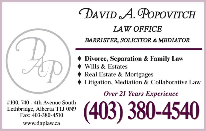 Popovitch David A Law Office (4033804540) - Display Ad - Divorce, Separation & Family Law Wills & Estates Real Estate & Mortgages Litigation, Mediation & Collaborative Law Over 21 Years Experience (403) 380-4540 #100, 740 - 4th Avenue South Lethbridge, Alberta T1J 0N9 Fax: 403-380-4510 www.daplaw.ca
