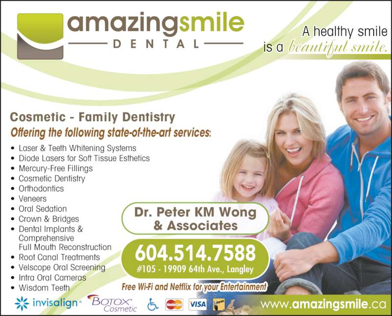 AmazingSmile Dental (6045147588) - Display Ad - Offering the following state-of-the-art services: Cosmetic - Family Dentistry Dr. Peter KM Wong & Associates A healthy smile is a beautiful smile. 604.514.7588 #105 - 19909 64th Ave., Langley • Laser & Teeth Whitening Systems • Diode Lasers for Soft Tissue Esthetics • Mercury-Free Fillings • Cosmetic Dentistry • Orthodontics • Veneers • Oral Sedation • Crown & Bridges • Dental Implants &  Comprehensive  Full Mouth Reconstruction • Root Canal Treatments • Velscope Oral Screening • Intra Oral Cameras • Wisdom Teeth Free Wi-Fi and Netflix for your Entertainment