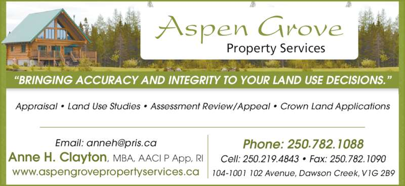 "Aspen Grove Property Services (250-782-1088) - Display Ad - Aspen Grove Property Services ""BRINGING ACCURACY AND INTEGRITY TO YOUR LAND USE DECISIONS."" Appraisal • Land Use Studies • Assessment Review/Appeal • Crown Land Applications Phone: 250.782.1088 Cell: 250.219.4843 • Fax: 250.782.1090 104-1001 102 Avenue, Dawson Creek, V1G 2B9 Anne H. Clayton, MBA, AACI P App, RI www.aspengrovepropertyservices.ca"