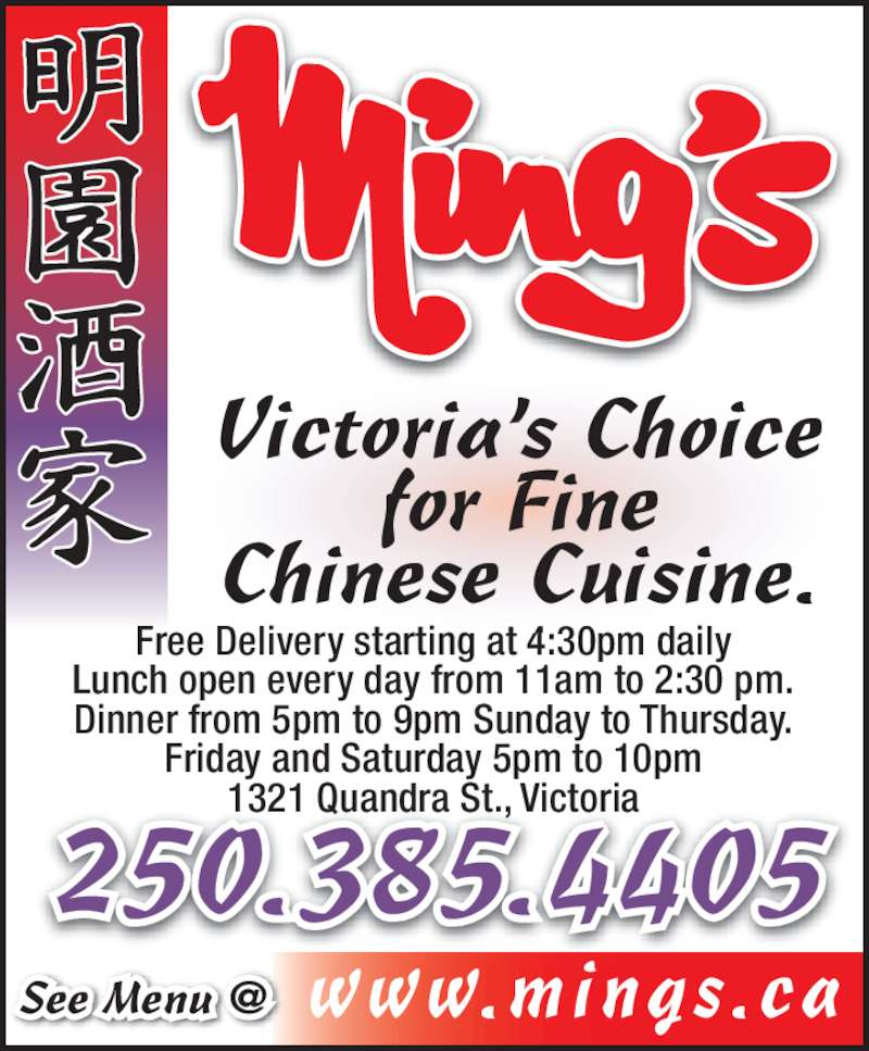 Ming's Restaurant (2503854405) - Display Ad - Friday and Saturday 5pm to 10pm 1321 Quandra St., Victoria 250.385.4405 Victoria's Choice for Fine Chinese Cuisine. Free Delivery starting at 4:30pm daily Lunch open every day from 11am to 2:30 pm. Dinner from 5pm to 9pm Sunday to Thursday.